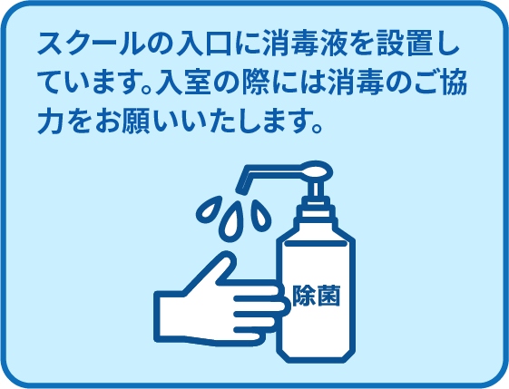 スクールの入口に消毒液を設置しています。入室の際には消毒のご協力をお願いいたします。